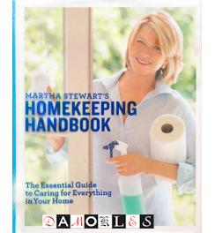 Martha Stewart's Homekeeping Handbook The Essential Guide to Caring for Everything in Your Home